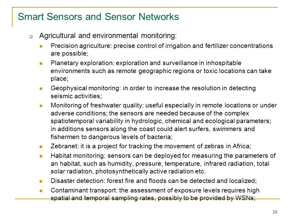 26 Smart Sensors and Sensor Networks  Agricultural and environmental monitoring: Precision agriculture: precise control of irrigation and fertilizer concentrations are possible; Planetary exploration: exploration and surveillance in inhospitable environments such as remote geographic regions or toxic locations can take place; Geophysical monitoring: in order to increase the resolution in detecting seismic activities; Monitoring of freshwater quality: useful especially in remote locations or under adverse conditions; the sensors are needed because of the complex spatiotemporal variability in hydrologic, chemical and ecological parameters; in additions sensors along the coast could alert surfers, swimmers and fishermen to dangerous levels of bacteria; Zebranet: it is a project for tracking the movement of zebras in Africa; Habitat monitoring: sensors can be deployed for measuring the parameters of an habitat, such as humidity, pressure, temperature, infrared radiation, total solar radiation, photosynthetically active radiation etc.