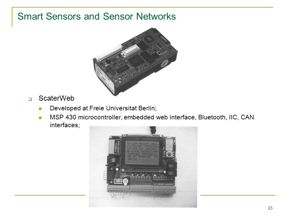 35 Smart Sensors and Sensor Networks  ScaterWeb Developed at Freie Universitat Berlin; MSP 430 microcontroller, embedded web interface, Bluetooth, IIC, CAN interfaces;