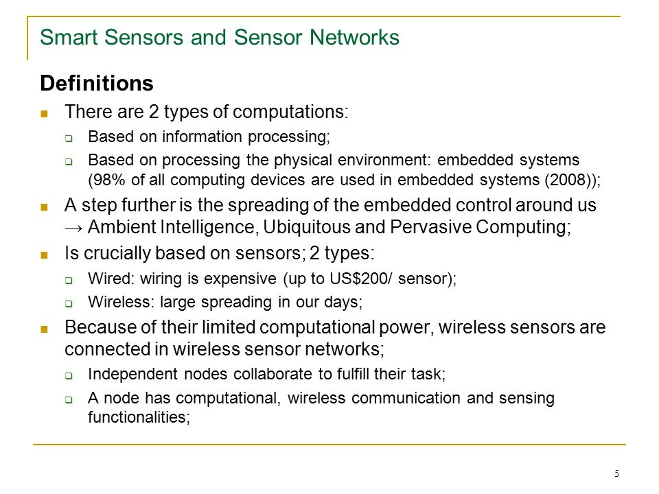 5 Smart Sensors and Sensor Networks Definitions There are 2 types of computations:  Based on information processing;  Based on processing the physical environment: embedded systems (98% of all computing devices are used in embedded systems (2008)); A step further is the spreading of the embedded control around us → Ambient Intelligence, Ubiquitous and Pervasive Computing; Is crucially based on sensors; 2 types:  Wired: wiring is expensive (up to US$200/ sensor);  Wireless: large spreading in our days; Because of their limited computational power, wireless sensors are connected in wireless sensor networks;  Independent nodes collaborate to fulfill their task;  A node has computational, wireless communication and sensing functionalities;