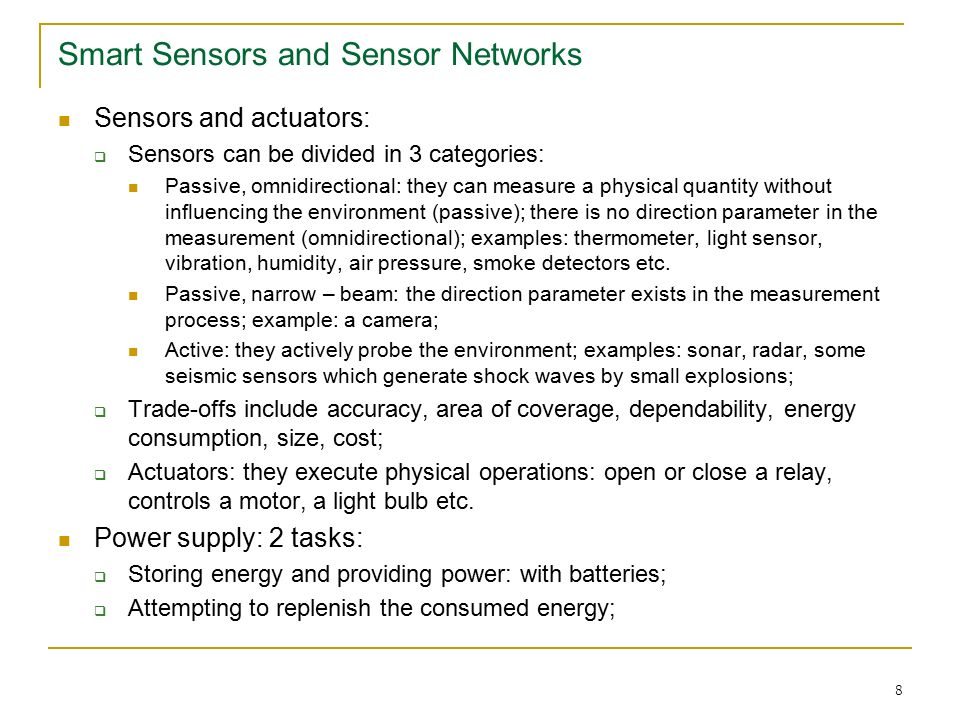 8 Smart Sensors and Sensor Networks Sensors and actuators:  Sensors can be divided in 3 categories: Passive, omnidirectional: they can measure a physical quantity without influencing the environment (passive); there is no direction parameter in the measurement (omnidirectional); examples: thermometer, light sensor, vibration, humidity, air pressure, smoke detectors etc.