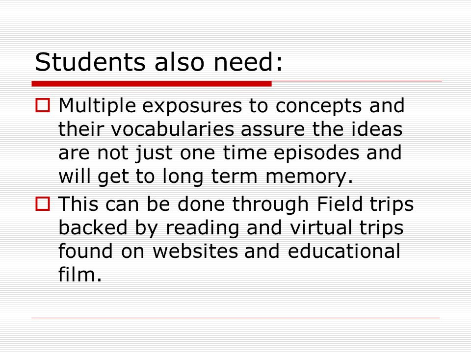 Students also need:  Multiple exposures to concepts and their vocabularies assure the ideas are not just one time episodes and will get to long term memory.