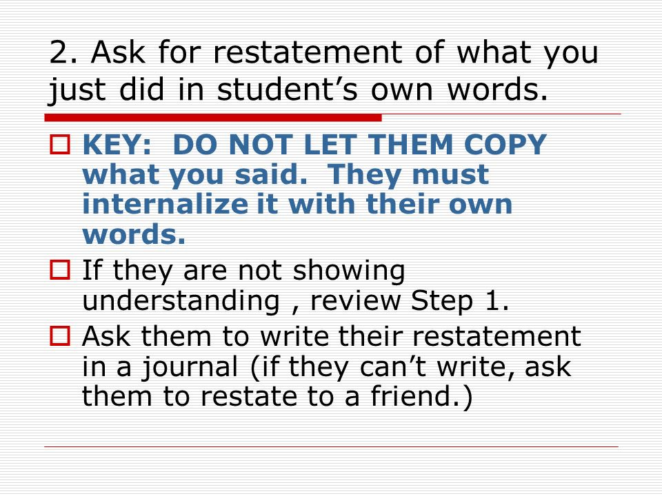 2. Ask for restatement of what you just did in student's own words.
