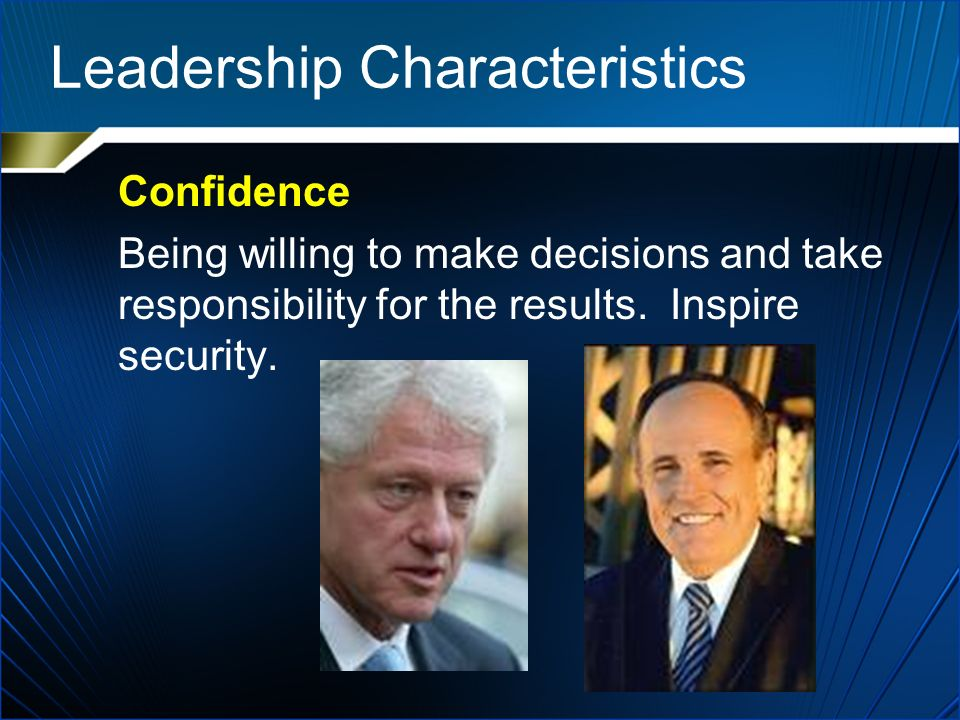Leadership Characteristics Confidence Being willing to make decisions and take responsibility for the results.