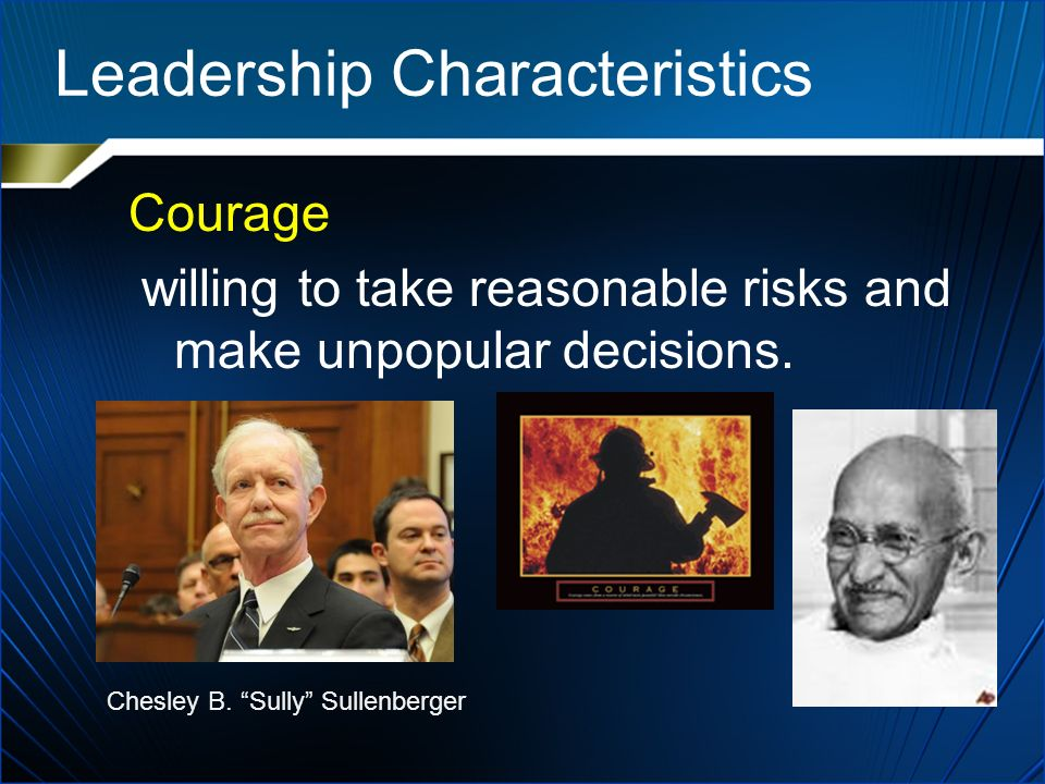 Leadership Characteristics Courage willing to take reasonable risks and make unpopular decisions.
