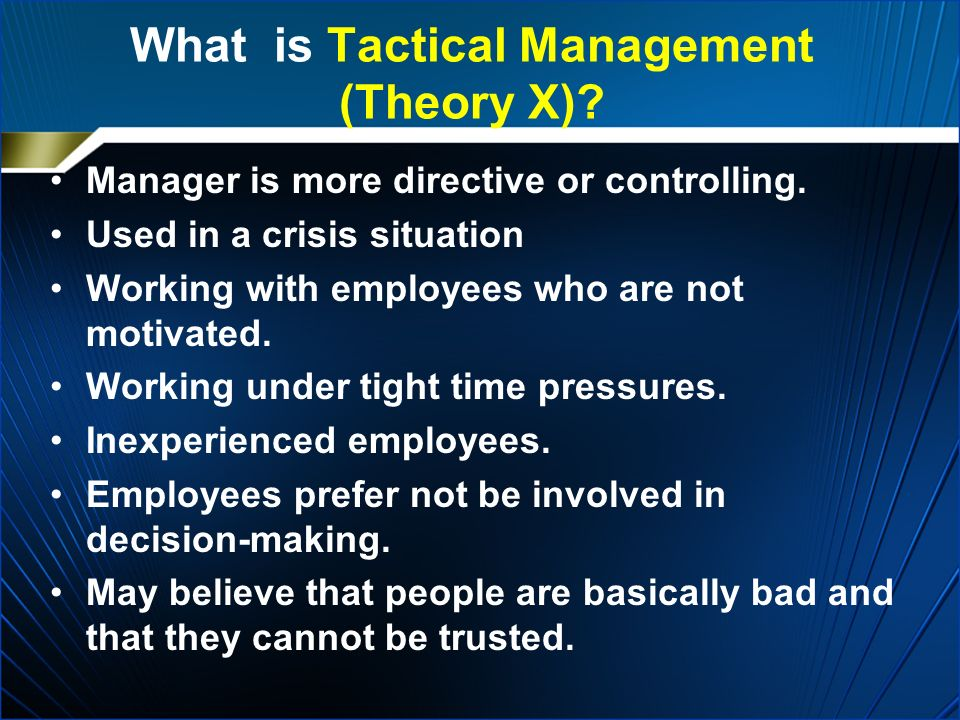 What is Tactical Management (Theory X)? Manager is more directive or controlling. Used in a crisis situation Working with employees who are not motiva