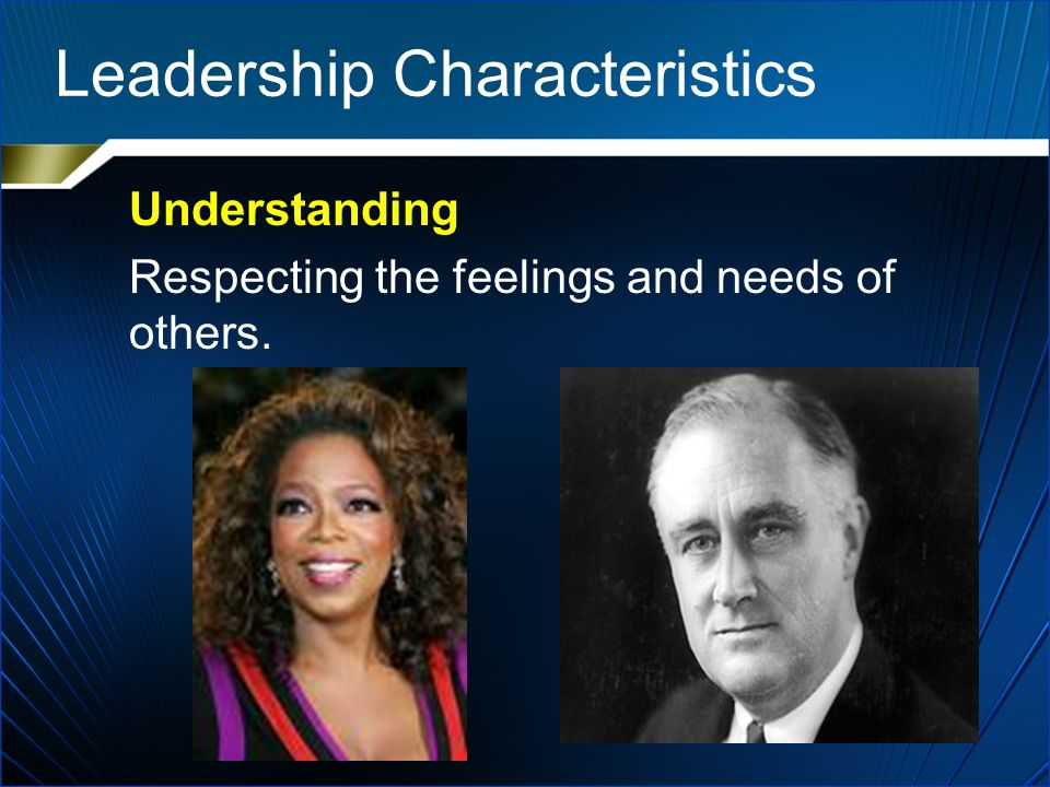 Leadership Characteristics Understanding Respecting the feelings and needs of others.