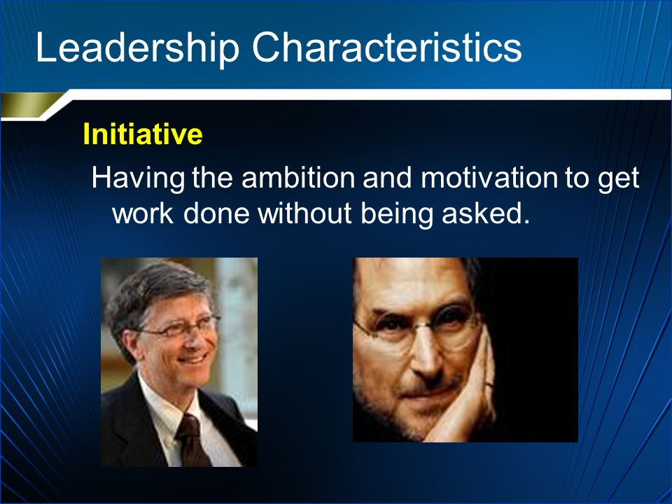 Leadership Characteristics Initiative Having the ambition and motivation to get work done without being asked.