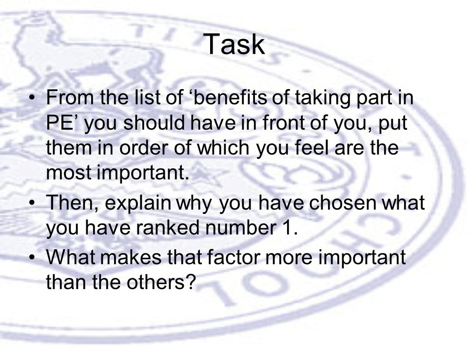 Task From the list of 'benefits of taking part in PE' you should have in front of you, put them in order of which you feel are the most important.