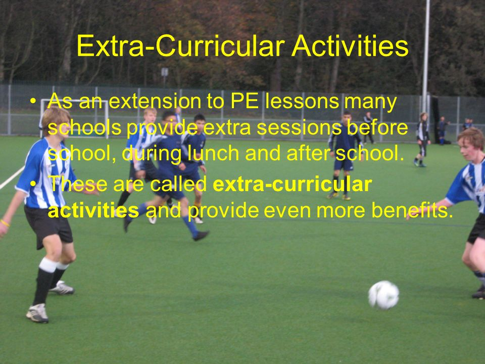 Extra-Curricular Activities As an extension to PE lessons many schools provide extra sessions before school, during lunch and after school.