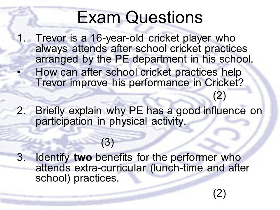 Exam Questions 1.Trevor is a 16-year-old cricket player who always attends after school cricket practices arranged by the PE department in his school.