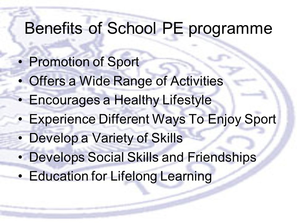 Benefits of School PE programme Promotion of Sport Offers a Wide Range of Activities Encourages a Healthy Lifestyle Experience Different Ways To Enjoy Sport Develop a Variety of Skills Develops Social Skills and Friendships Education for Lifelong Learning