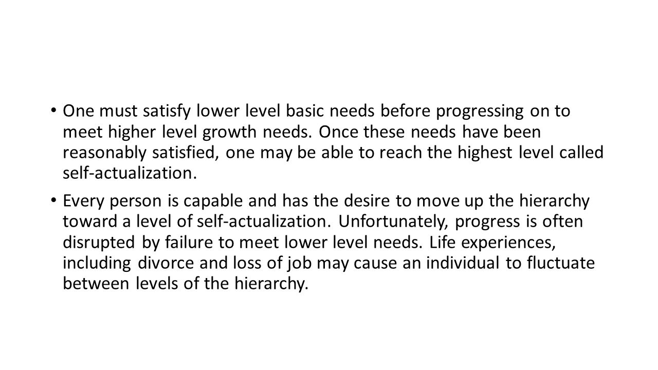 One must satisfy lower level basic needs before progressing on to meet higher level growth needs.