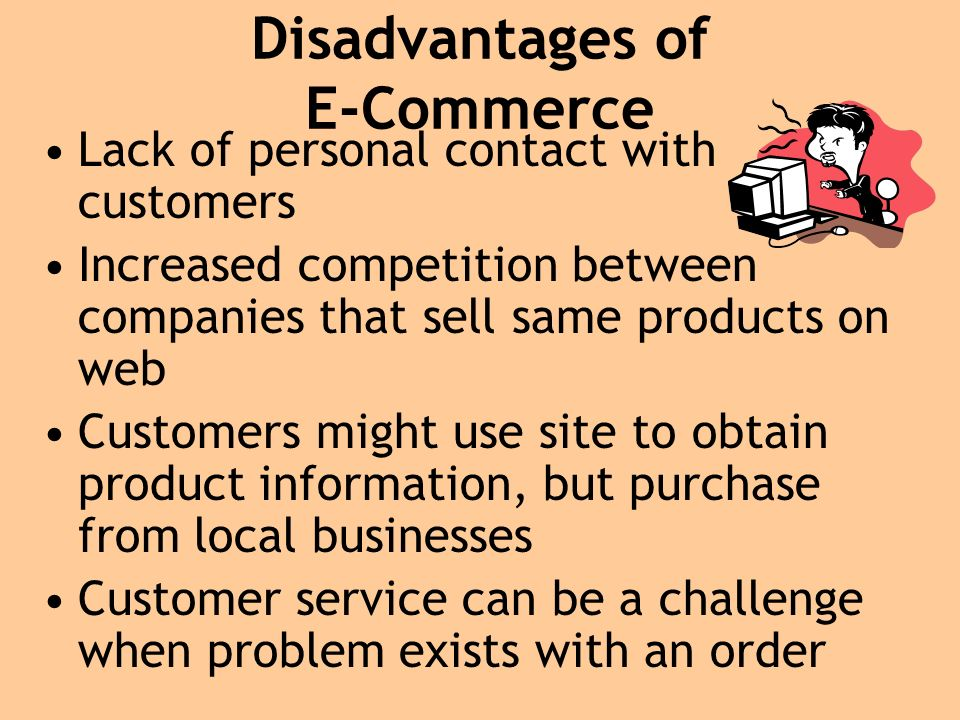 Disadvantages of E-Commerce Lack of personal contact with customers Increased competition between companies that sell same products on web Customers might use site to obtain product information, but purchase from local businesses Customer service can be a challenge when problem exists with an order