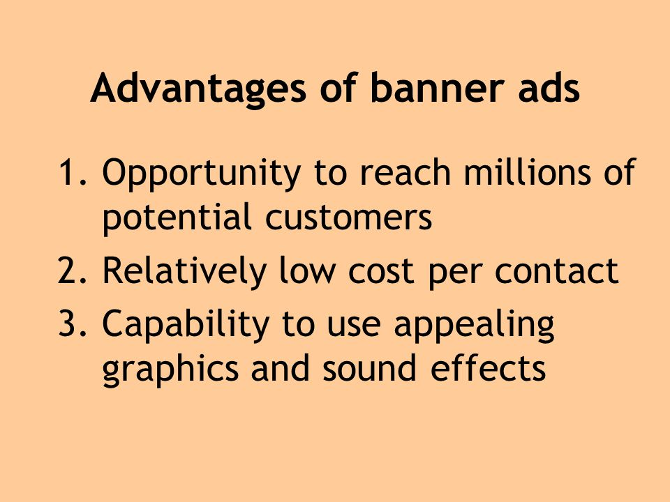 Advantages of banner ads 1.Opportunity to reach millions of potential customers 2.Relatively low cost per contact 3.Capability to use appealing graphics and sound effects