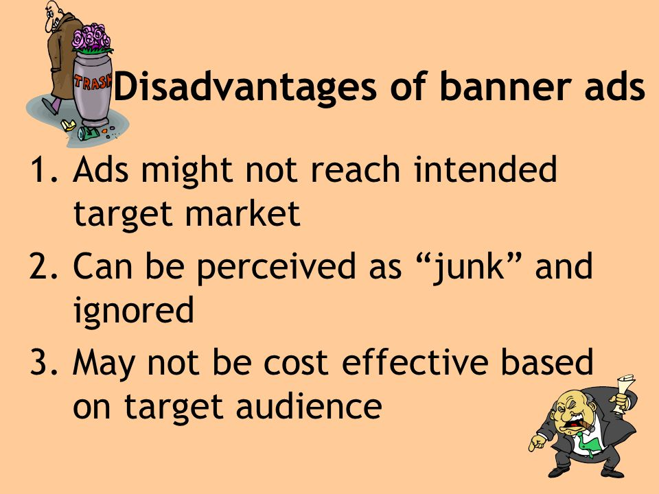 Disadvantages of banner ads 1.Ads might not reach intended target market 2.Can be perceived as junk and ignored 3.May not be cost effective based on target audience