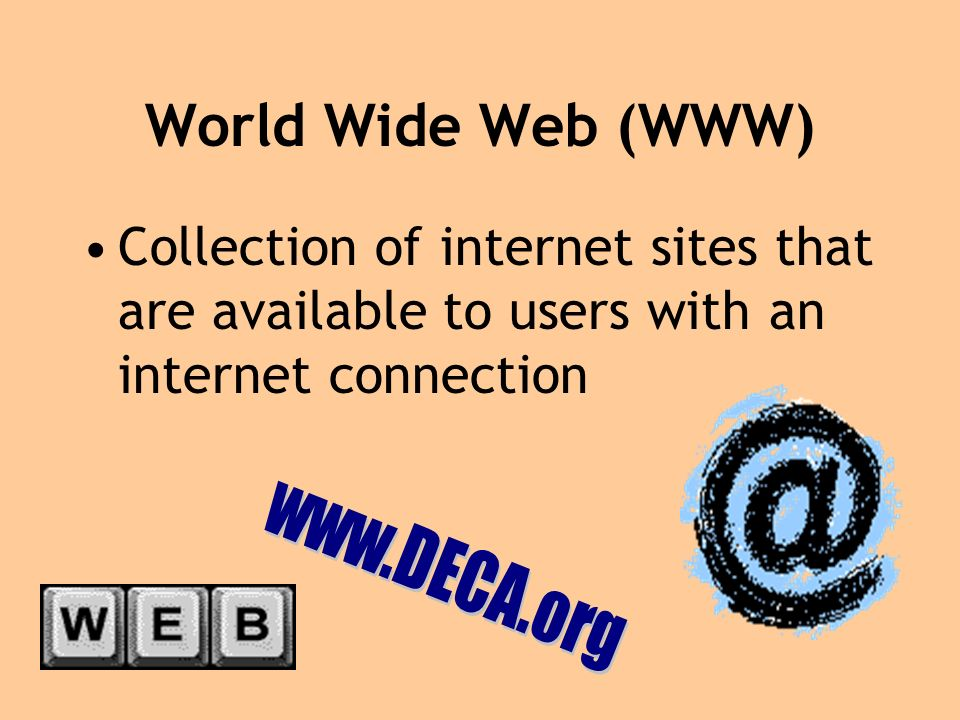 World Wide Web (WWW) Collection of internet sites that are available to users with an internet connection