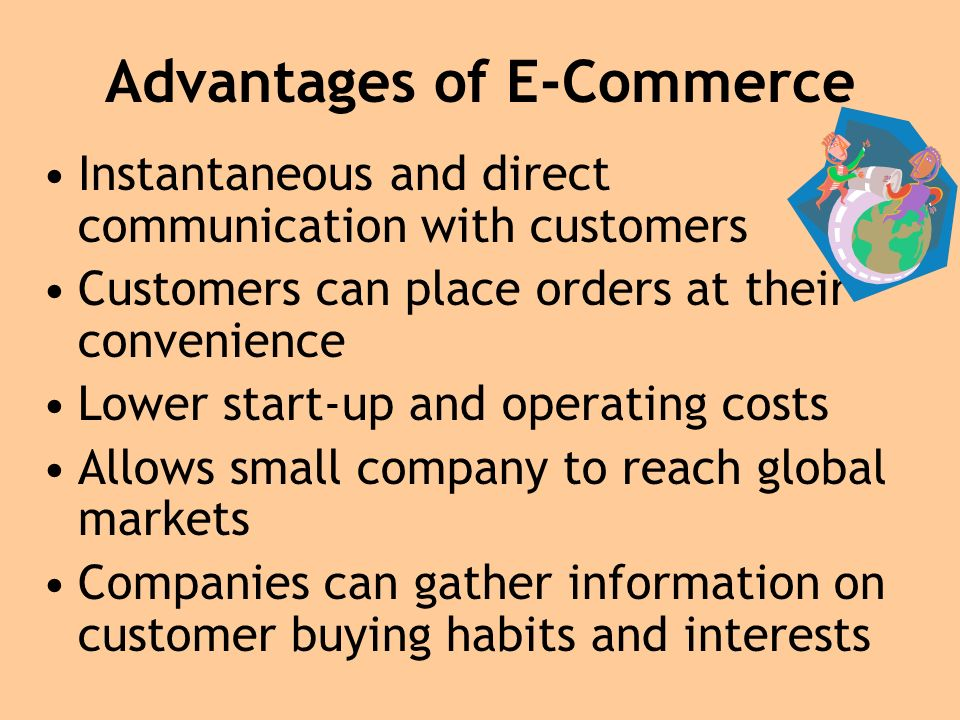 Advantages of E-Commerce Instantaneous and direct communication with customers Customers can place orders at their convenience Lower start-up and operating costs Allows small company to reach global markets Companies can gather information on customer buying habits and interests
