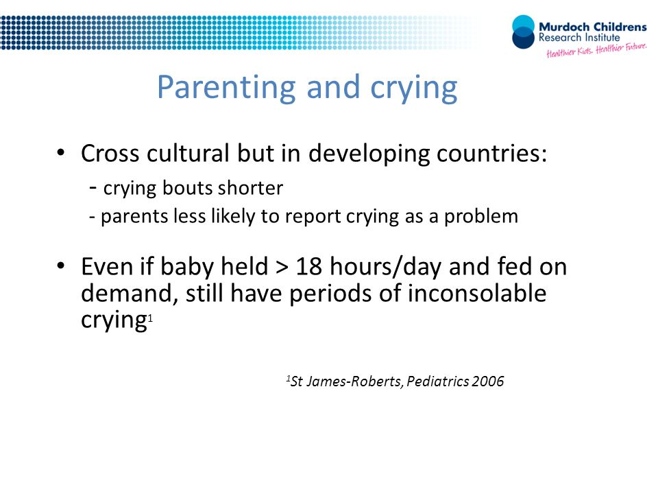 Parenting and crying Cross cultural but in developing countries: - crying bouts shorter - parents less likely to report crying as a problem Even if baby held > 18 hours/day and fed on demand, still have periods of inconsolable crying 1 1 St James-Roberts, Pediatrics 2006
