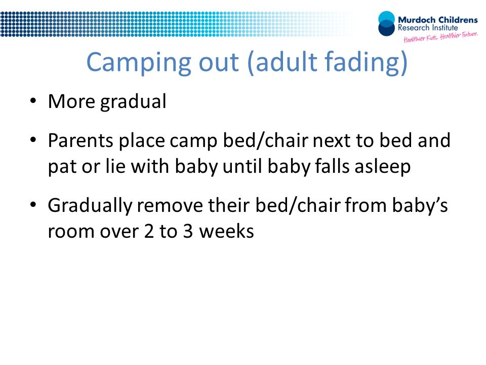 Camping out (adult fading) More gradual Parents place camp bed/chair next to bed and pat or lie with baby until baby falls asleep Gradually remove their bed/chair from baby's room over 2 to 3 weeks