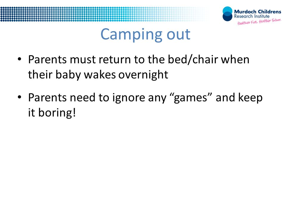 Camping out Parents must return to the bed/chair when their baby wakes overnight Parents need to ignore any games and keep it boring!