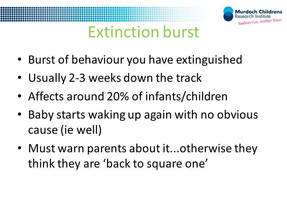 Extinction burst Burst of behaviour you have extinguished Usually 2-3 weeks down the track Affects around 20% of infants/children Baby starts waking up again with no obvious cause (ie well) Must warn parents about it...otherwise they think they are 'back to square one'