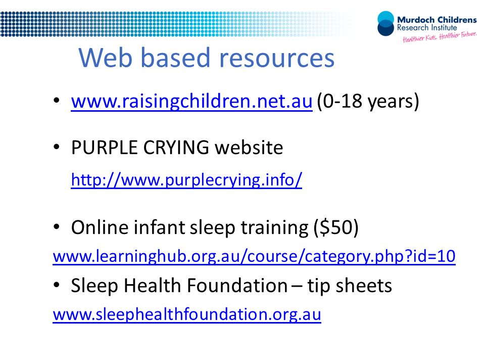 Web based resources   (0-18 years)   PURPLE CRYING website   Online infant sleep training ($50)   id=10 Sleep Health Foundation – tip sheets