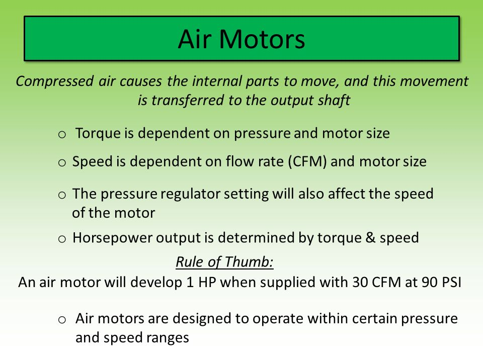 Air Motors Compressed air causes the internal parts to move, and this movement is transferred to the output shaft o Torque is dependent on pressure and motor size o Speed is dependent on flow rate (CFM) and motor size o The pressure regulator setting will also affect the speed of the motor o Horsepower output is determined by torque & speed Rule of Thumb: An air motor will develop 1 HP when supplied with 30 CFM at 90 PSI o Air motors are designed to operate within certain pressure and speed ranges