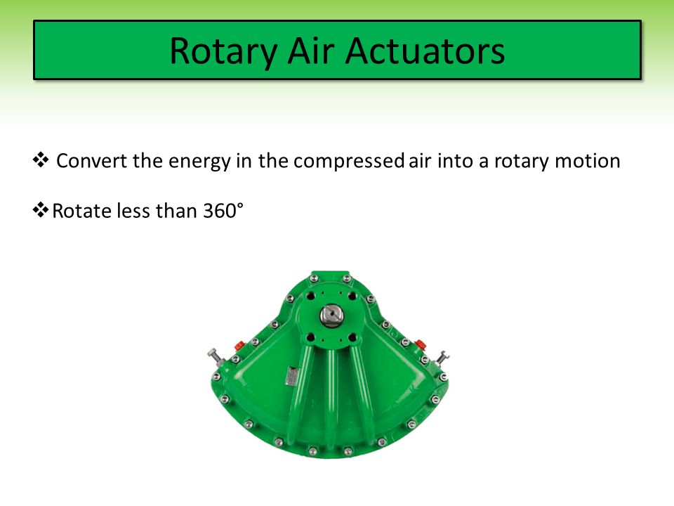 Rotary Air Actuators  Convert the energy in the compressed air into a rotary motion  Rotate less than 360°