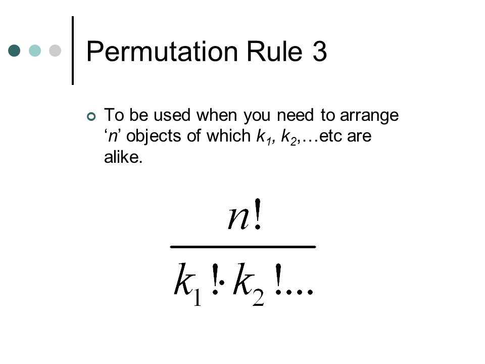 Permutation Rule 3 To be used when you need to arrange 'n' objects of which k 1, k 2,…etc are alike.