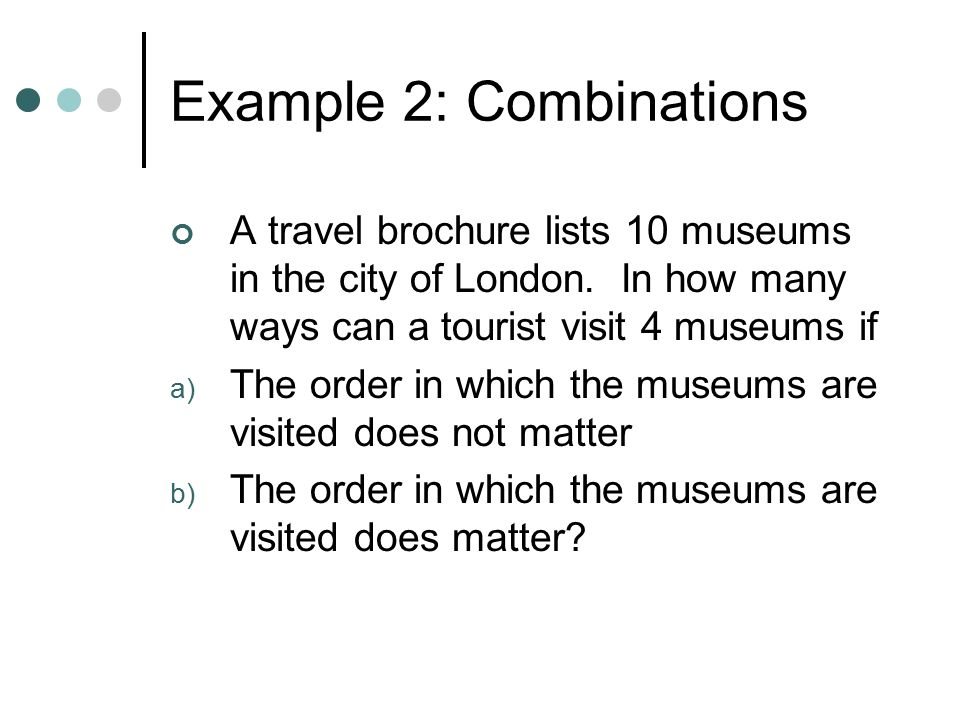 Example 2: Combinations A travel brochure lists 10 museums in the city of London.