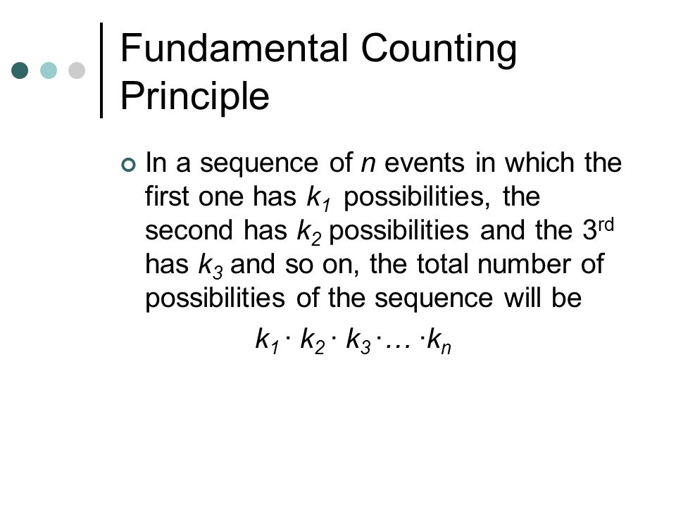 Fundamental Counting Principle In a sequence of n events in which the first one has k 1 possibilities, the second has k 2 possibilities and the 3 rd has k 3 and so on, the total number of possibilities of the sequence will be k 1 · k 2 · k 3 ·… ·k n