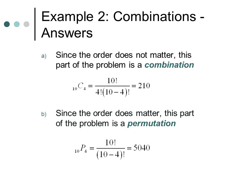 Example 2: Combinations - Answers a) Since the order does not matter, this part of the problem is a combination b) Since the order does matter, this part of the problem is a permutation