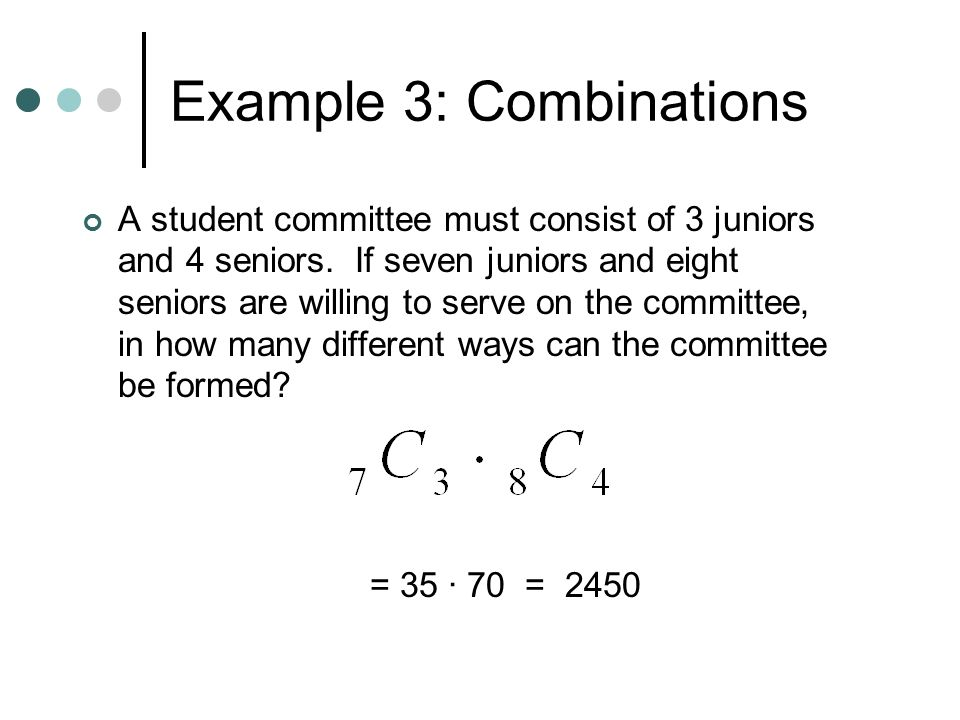 Example 3: Combinations A student committee must consist of 3 juniors and 4 seniors.