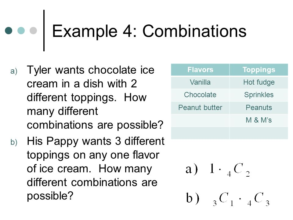 Example 4: Combinations a) Tyler wants chocolate ice cream in a dish with 2 different toppings.