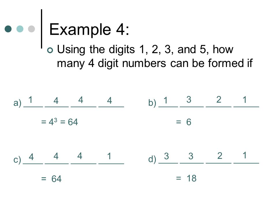 Example 4: Using the digits 1, 2, 3, and 5, how many 4 digit numbers can be formed if b) = 6 c) = 64 d) = 18 a) = 4 3 = 64 1 1 1 1 1 4 4 4 4 4 4 33 2 32