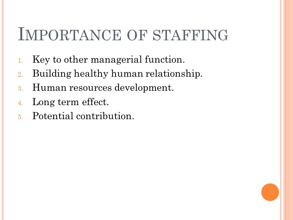 I MPORTANCE OF STAFFING 1. Key to other managerial function. 2. Building healthy human relationship. 3. Human resources development. 4. Long term effe