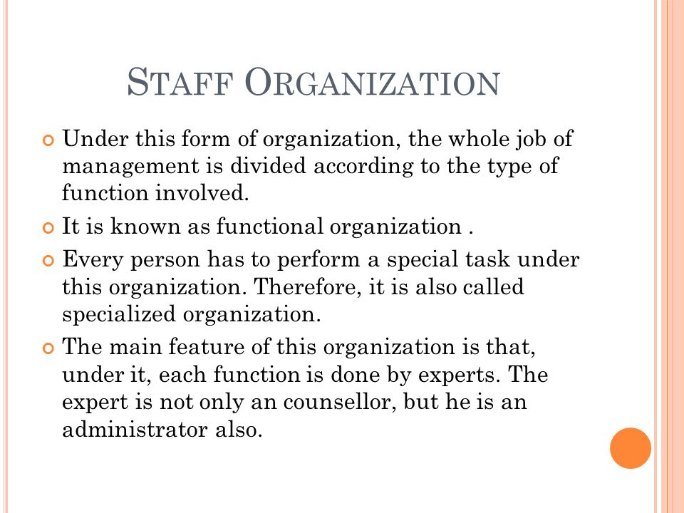 S TAFF O RGANIZATION Under this form of organization, the whole job of management is divided according to the type of function involved.