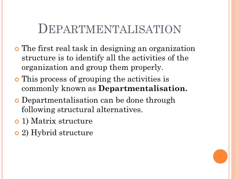D EPARTMENTALISATION The first real task in designing an organization structure is to identify all the activities of the organization and group them properly.
