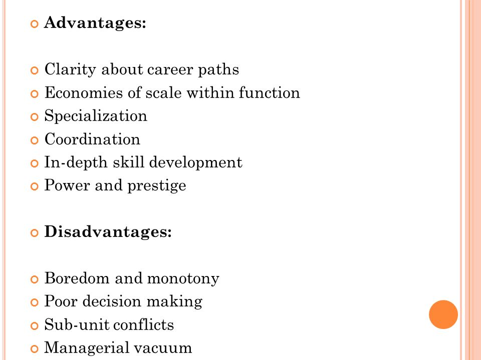 Advantages: Clarity about career paths Economies of scale within function Specialization Coordination In-depth skill development Power and prestige Disadvantages: Boredom and monotony Poor decision making Sub-unit conflicts Managerial vacuum