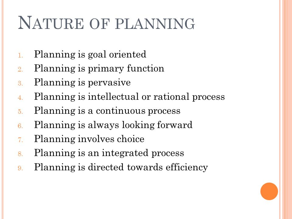 N ATURE OF PLANNING 1. Planning is goal oriented 2.