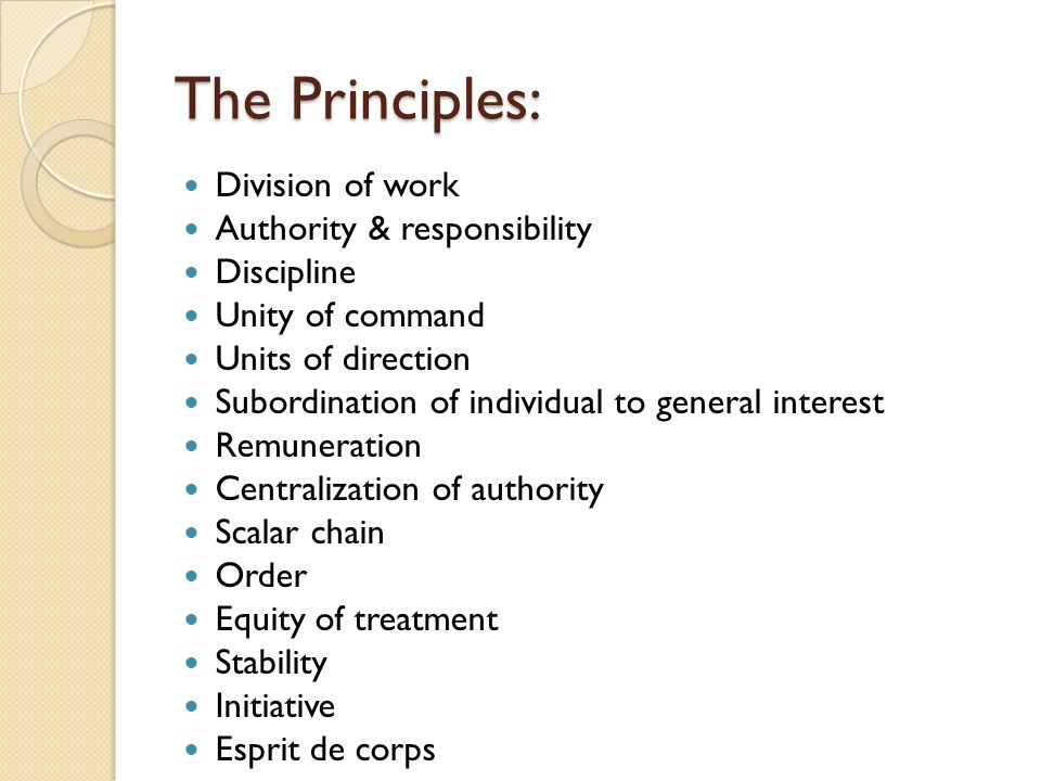 The Principles: Division of work Authority & responsibility Discipline Unity of command Units of direction Subordination of individual to general interest Remuneration Centralization of authority Scalar chain Order Equity of treatment Stability Initiative Esprit de corps