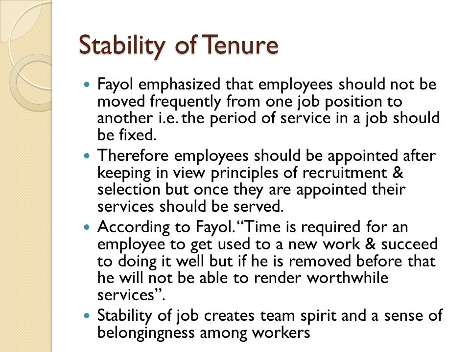 Stability of Tenure Fayol emphasized that employees should not be moved frequently from one job position to another i.e.