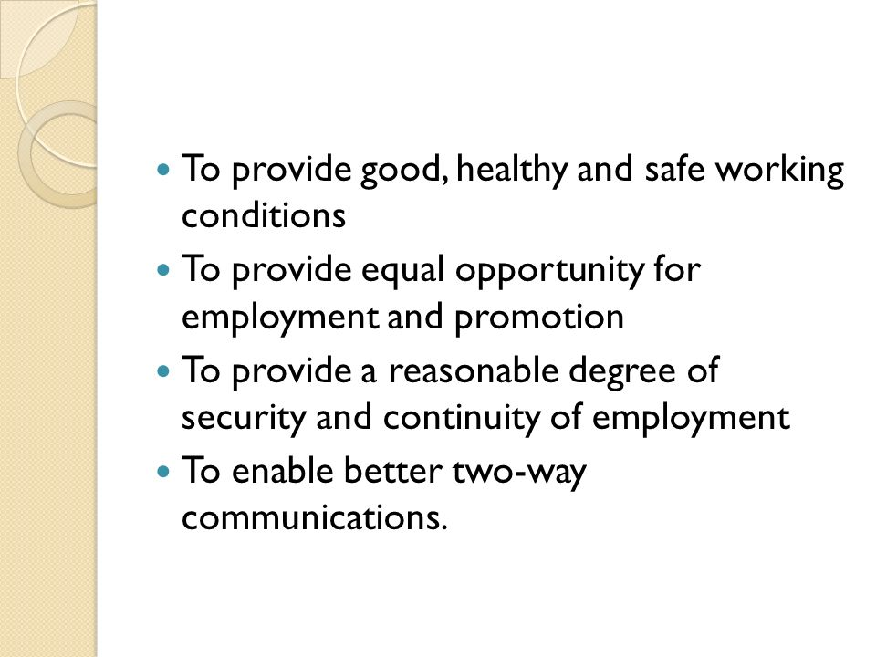 To provide good, healthy and safe working conditions To provide equal opportunity for employment and promotion To provide a reasonable degree of security and continuity of employment To enable better two-way communications.