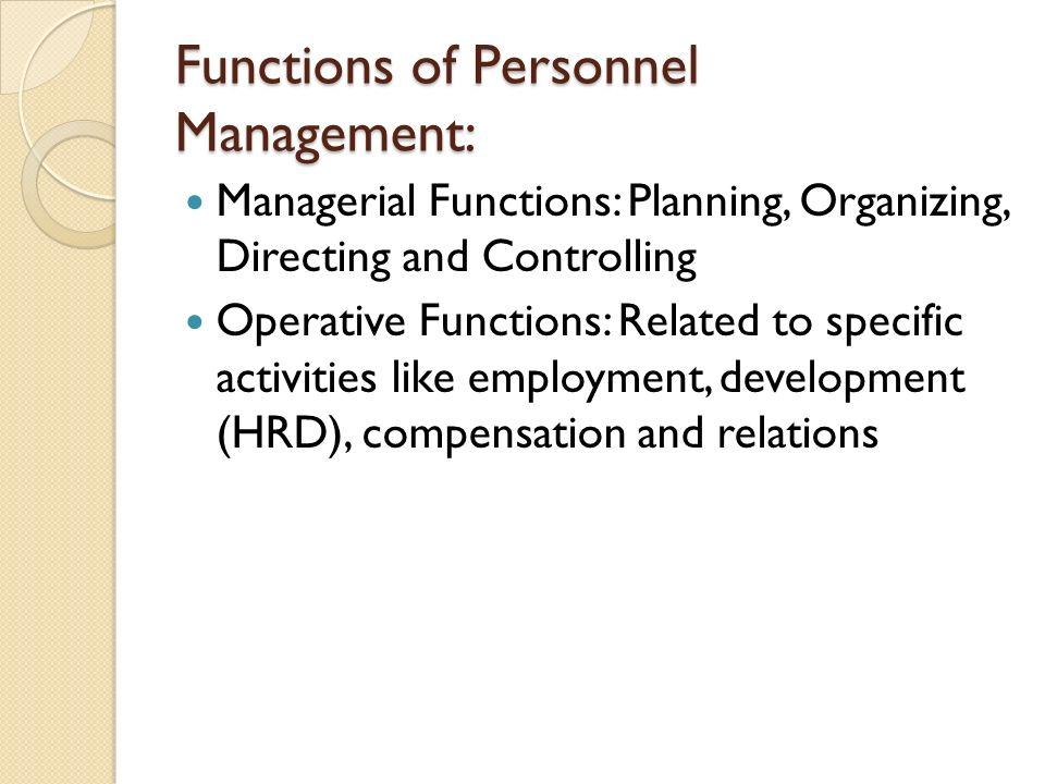 Functions of Personnel Management: Managerial Functions: Planning, Organizing, Directing and Controlling Operative Functions: Related to specific activities like employment, development (HRD), compensation and relations
