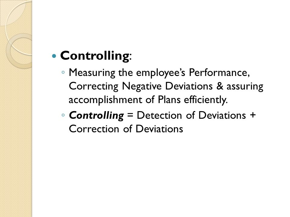 Controlling: ◦ Measuring the employee's Performance, Correcting Negative Deviations & assuring accomplishment of Plans efficiently.