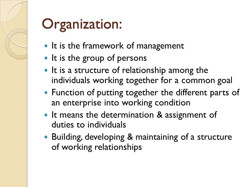 Organization: It is the framework of management It is the group of persons It is a structure of relationship among the individuals working together for a common goal Function of putting together the different parts of an enterprise into working condition It means the determination & assignment of duties to individuals Building, developing & maintaining of a structure of working relationships