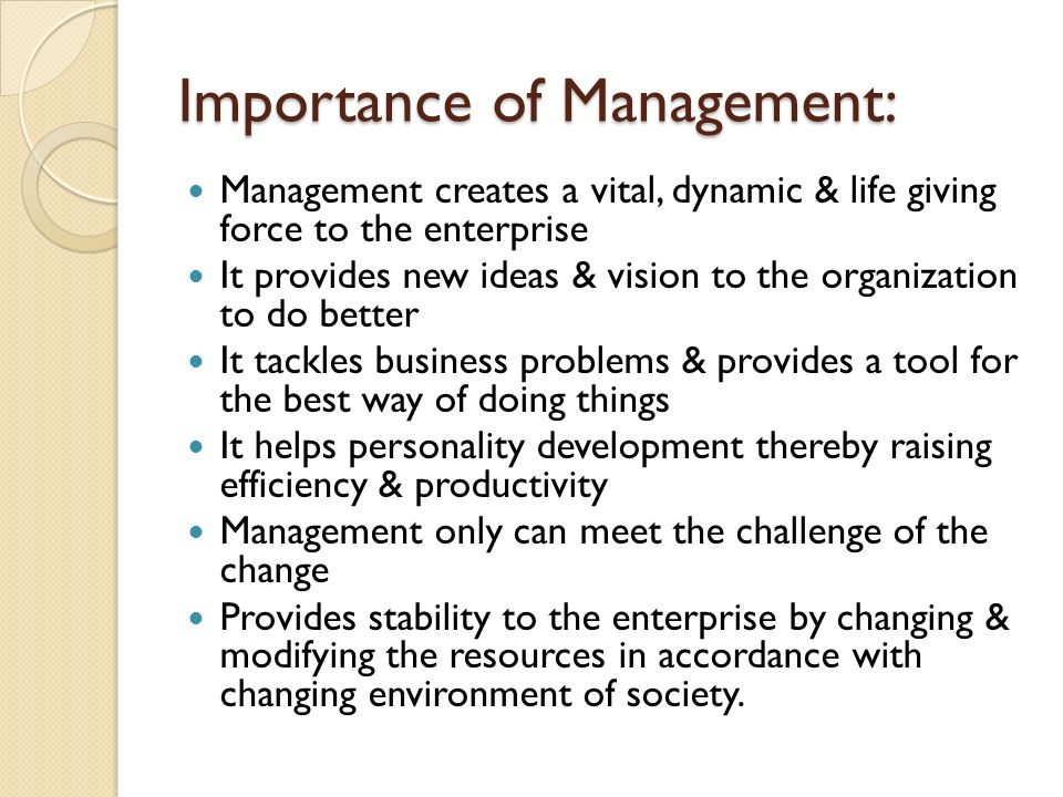 Importance of Management: Management creates a vital, dynamic & life giving force to the enterprise It provides new ideas & vision to the organization to do better It tackles business problems & provides a tool for the best way of doing things It helps personality development thereby raising efficiency & productivity Management only can meet the challenge of the change Provides stability to the enterprise by changing & modifying the resources in accordance with changing environment of society.