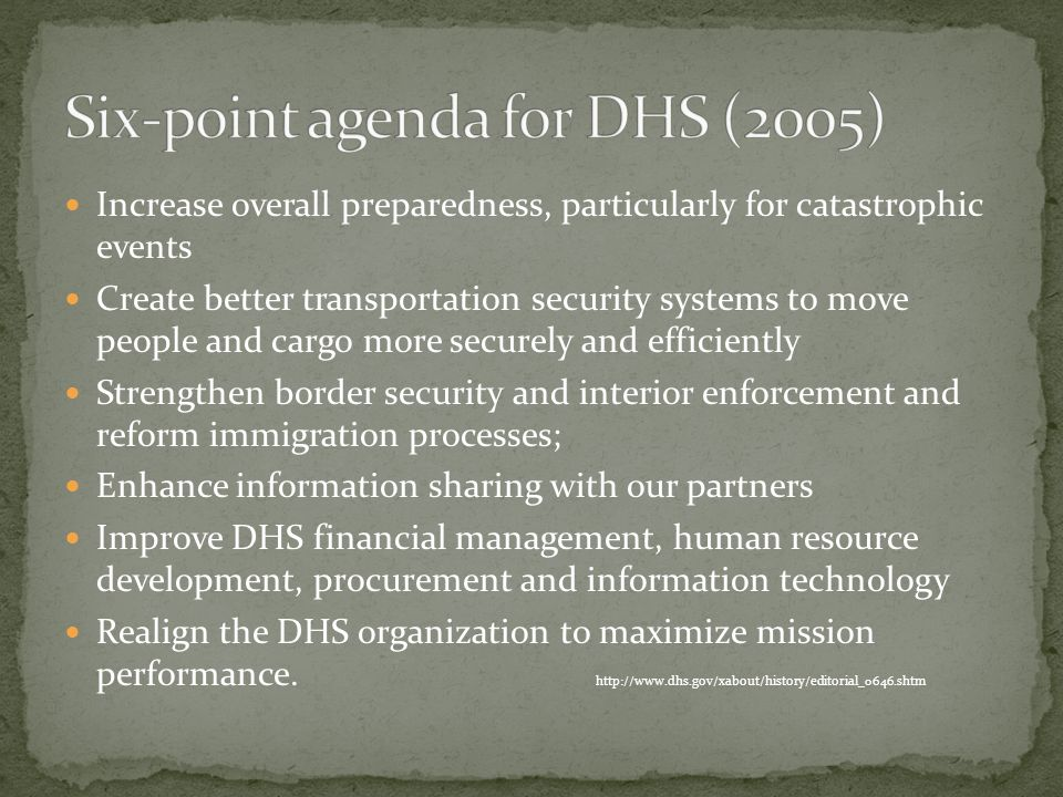 Increase overall preparedness, particularly for catastrophic events Create better transportation security systems to move people and cargo more securely and efficiently Strengthen border security and interior enforcement and reform immigration processes; Enhance information sharing with our partners Improve DHS financial management, human resource development, procurement and information technology Realign the DHS organization to maximize mission performance.