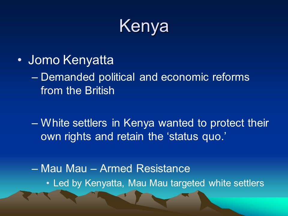 Kenya Jomo Kenyatta –Demanded political and economic reforms from the British –White settlers in Kenya wanted to protect their own rights and retain the 'status quo.' –Mau Mau – Armed Resistance Led by Kenyatta, Mau Mau targeted white settlers