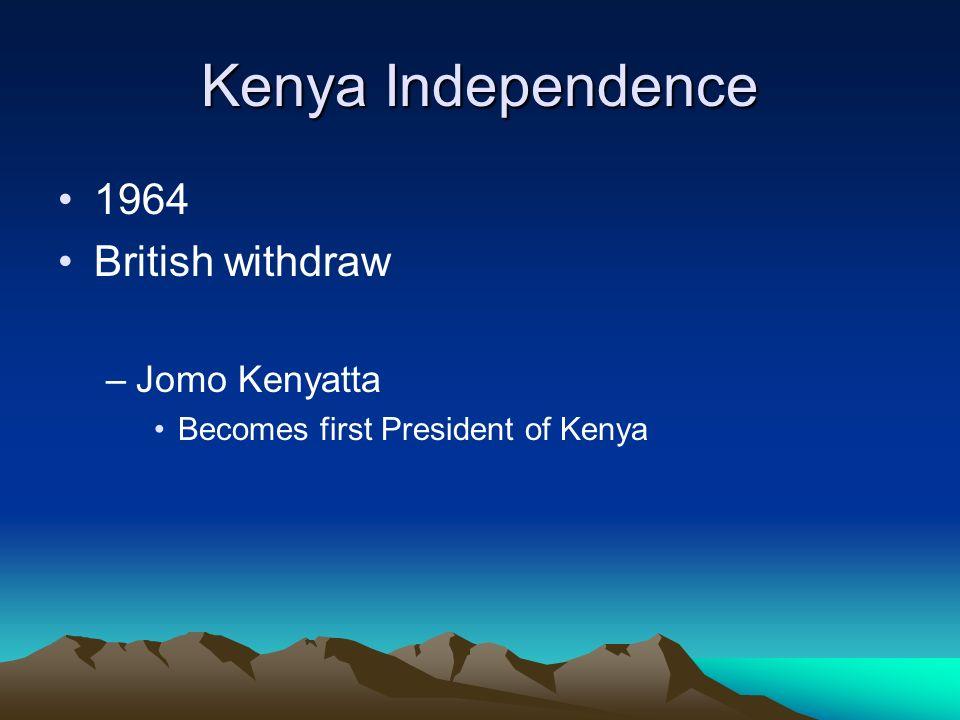 Kenya Independence 1964 British withdraw –Jomo Kenyatta Becomes first President of Kenya
